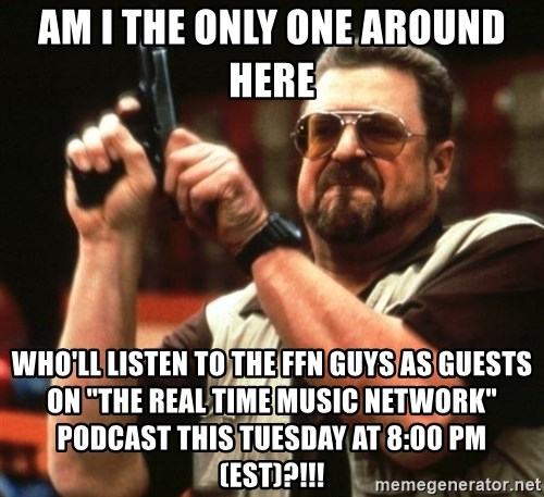"""Big Lebowski - AM I THE ONLY ONE AROUND HERE  Who'll listen to the ffn guys as guests on """"The Real Time Music Network"""" podcast this tuesday at 8:00 PM (EST)?!!!"""