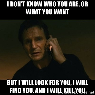 liam neeson taken - I don't know who you are, or what you want But i will look for you, i will find you, and i will kill you