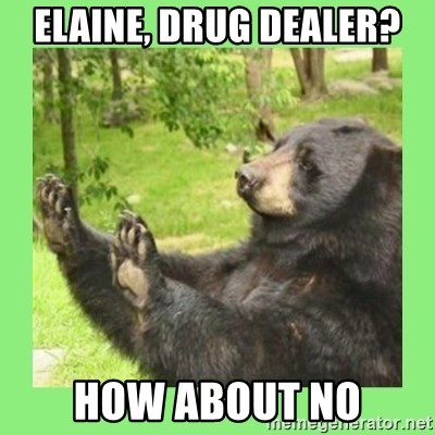 how about no bear 2 - ELAINE, DRUG DEALER? HOW ABOUT NO