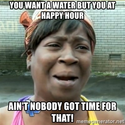 Ain't Nobody got time fo that - You want a water but you at happy hour Ain't nobody got time for that!