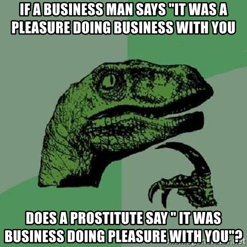 """Philosoraptor - if a business man says """"it was a pleasure doing business with you does a prostitute say """" it was business doing pleasure with you""""?"""