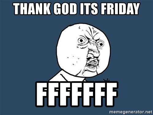 Y U No - Thank god its friday fffffff