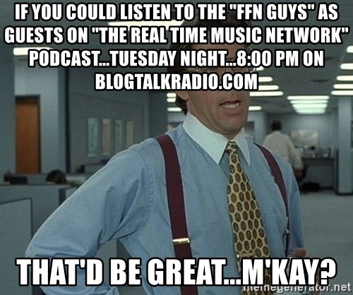 """Bill Lumbergh - If you could listen to the """"FFN guys"""" as guests on """"The Real Time Music Network"""" podcast...tuesday night...8:00 pm on blogtalkradio.com that'd be great...m'kay?"""