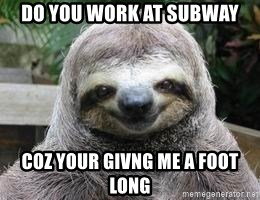 Sexual Sloth - DO YOU WORK AT SUBWAY COZ YOUR GIVNG ME A FOOT LONG