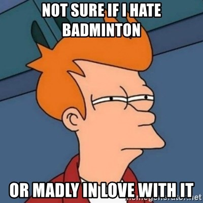 Not sure if troll - not sure if i hate badminton or madly in love with it