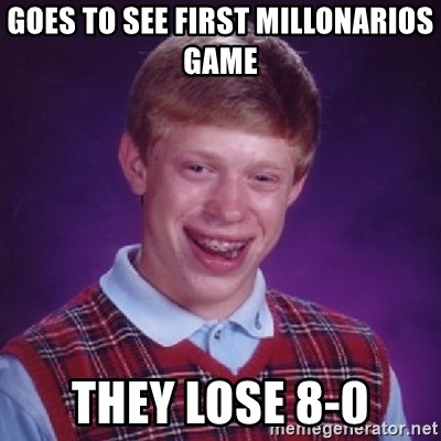 Bad Luck Brian - GOES TO SEE FIRST MILLONARIOS GAME THEY LOSE 8-0