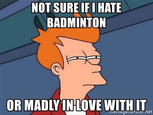 Futurama Fry - not sure if i hate badminton or madly in love with it