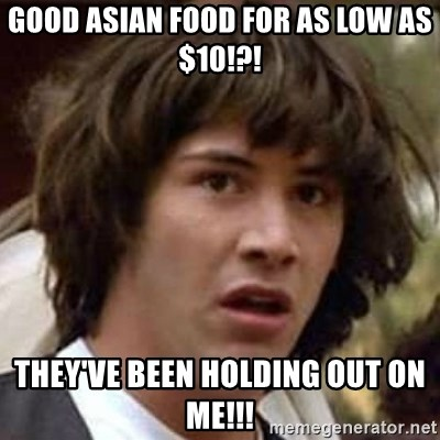Conspiracy Keanu - Good Asian Food for as Low as $10!?! They've been holding out on me!!!