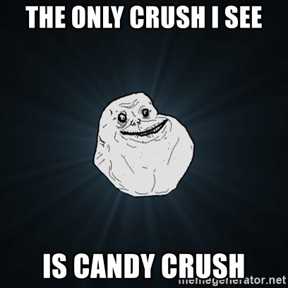 Forever Alone Date Myself Fail Life - The only Crush I SEE Is Candy CRUSH