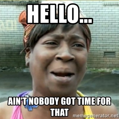 Ain't Nobody got time fo that - HELLO... AIn't nobody got time for that