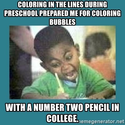 I love coloring kid - Coloring in the lines during preschool prepared me for coloring bubbles with a number two pencil in college.