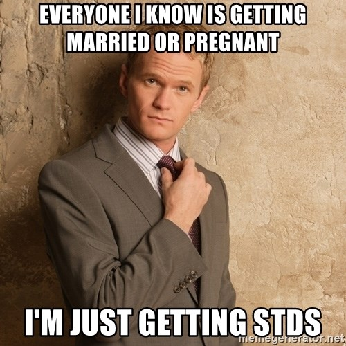 Barney Stinson - Everyone I knoW is getting married or pregnant I'm just getting stds
