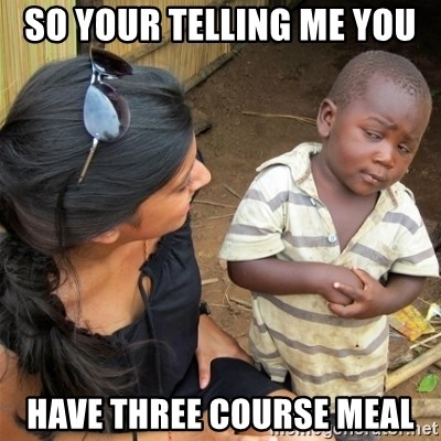 So You're Telling me - SO YOUR TELLING ME YOU  HAVE THREE COURSE MEAL