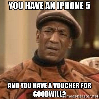 Confused Bill Cosby  - You have an iPhone 5 And you have a voucher for gooDwill?