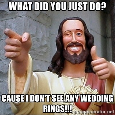 jesus says - What did you just do? Cause I don't see any wedding rings!!!