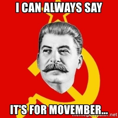 Stalin Says - I Can always say It's for movember...