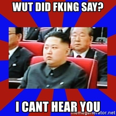 kim jong un - WUT DID FKING SAY? I CANT HEAR YOU