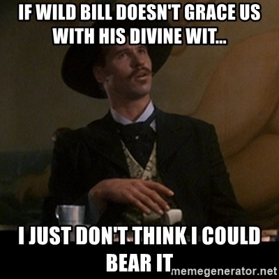 Doc Holliday - if wild bill doesn't grace us with his divine wit... I just don't think I could bear it