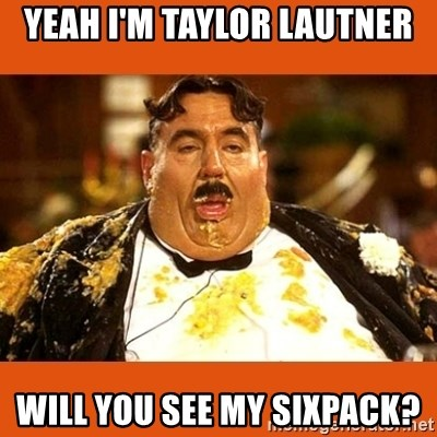 Fat Guy - YEAH I'M TAYLOR LAUTNER WILL YOU SEE MY SIXPACK?