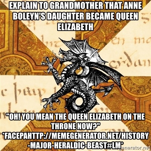 "History Major Heraldic Beast - Explain to Grandmother that Anne BoleYn's daughter became queen elizabeth  ""Oh! You mean the queen elizabeth on the throne now?"" *facepahttp://memegenerator.net/History-Major-Heraldic-Beast#lm*"