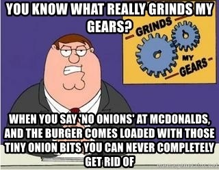 Grinds My Gears Peter Griffin - You know what really grinds my gears? When you say 'no onions' at Mcdonalds, and the burger comes loaded with those tiny onion bits you can never completely get rid of