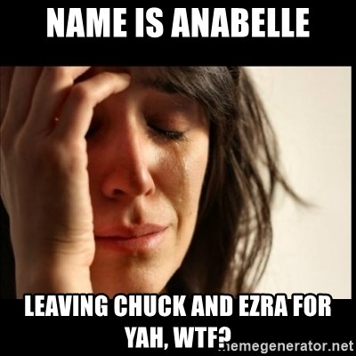 First World Problems - name is anabelle leaving chuck and ezra for yah, wtf?