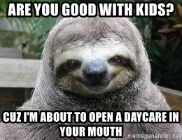 Sexual Sloth - Are You good with kids? Cuz I'm About to open a daycare in your mouth