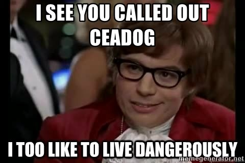 I too like to live dangerously - I see you called out Ceadog