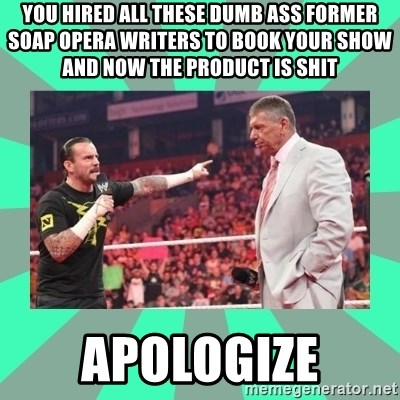 CM Punk Apologize! - You hired all these dumb ass former soap opera writers to book your show and now the product is shit apologize