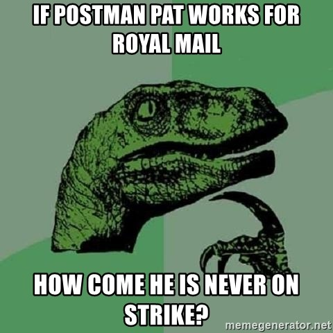Philosoraptor - IF POSTMAN PAT WORKS FOR ROYAL MAIL HOW COME HE IS NEVER ON STRIKE?