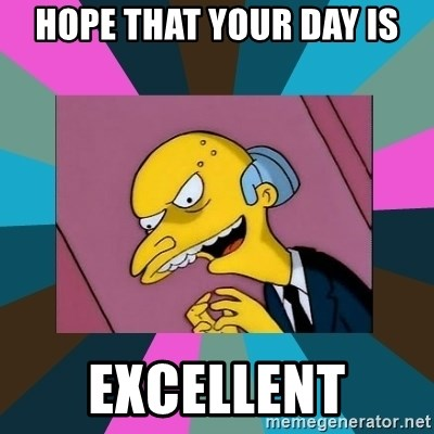 Mr. Burns - Hope that your day is Excellent