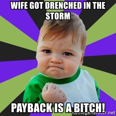 Victory baby meme - Wife got drenched in the storm payback is a bitch!