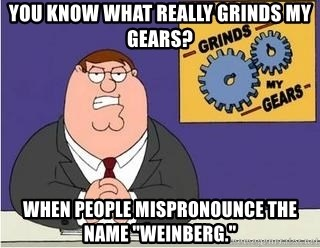 "Grinds My Gears Peter Griffin - You know what really grinds my gears? when people mispronounce the name ""weinberg."""