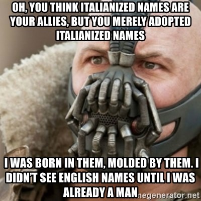 Bane - Oh, you think italianized names are your allies, but you merely adopted italianized names  I was born in them, molded by them. I didn't see english names until I was already a man