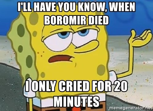 Only Cried for 20 minutes Spongebob - I'll have you know, when boromir dieD I only cried for 20 minutes