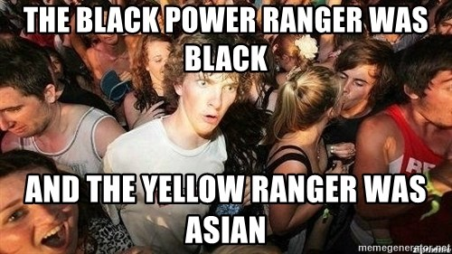 -Sudden Clarity Clarence - the black power ranger was black and the yellow ranger was asian