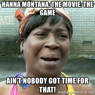 Ain't Nobody got time fo that - hanna montana: the movie: the game ain't nobody got time for that!