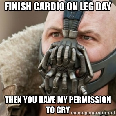 Bane - Finish cardio on leg day Then you have my permission to Cry