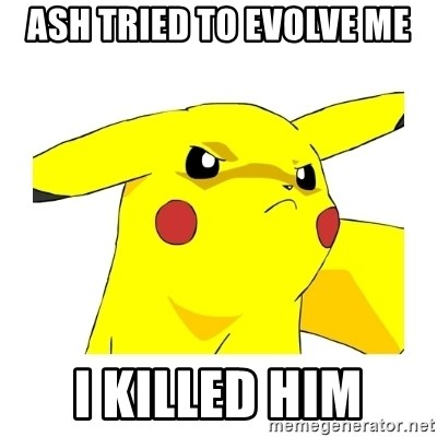 Pikachu - ash tried to evolve me i killed him
