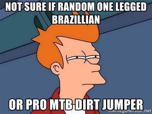 Futurama Fry - Not sure if randoM one legged brazillian or pro mtb dirt jumper
