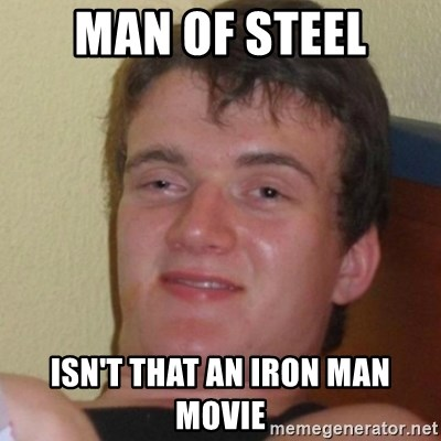 Stoner Stanley - MAN OF STEEL ISN'T THAT AN IRON MAN MOVIE