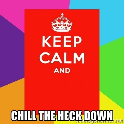 Keep calm and -  CHILL THE HECK DOWN