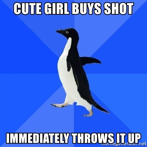 Socially Awkward Penguin - cute girl buys shot IMMEDIATELY throws it up