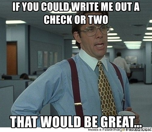 That would be great - if you could write me out a check or two that would be great...