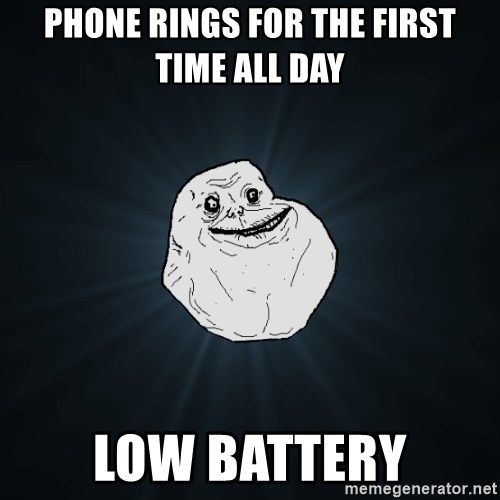 Forever Alone - Phone rings for the first time all day low battery