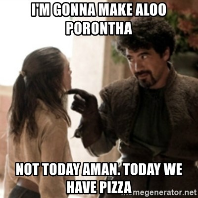 Not today arya - I'M GONNA MAKE ALOO PORONTHA  NOT TODAY AMAN. TODAY WE HAVE PIZZA
