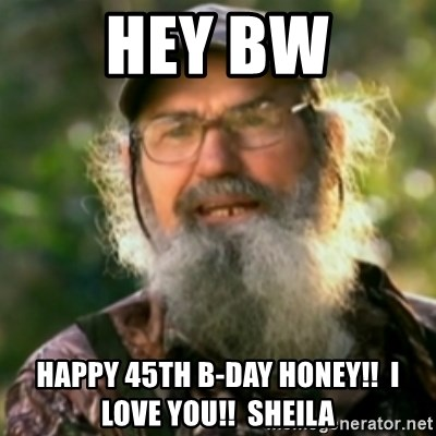 Duck Dynasty - Uncle Si  - HEY BW HAPPY 45TH B-DAY HONEY!!  i LOVE YOU!!  sHEILA