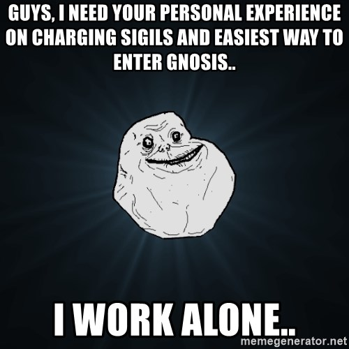 Forever Alone - Guys, i need your personal experience on charging sigils and easiest way to enter Gnosis.. I work alone..