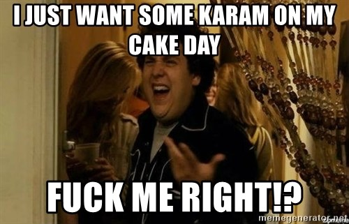 superbad  - I just want some Karam on my cake day fuck me right!?