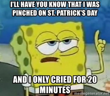 Tough Spongebob - I'll have you know that I was pinched on St. Patrick's Day and I only cried for 20 minutes